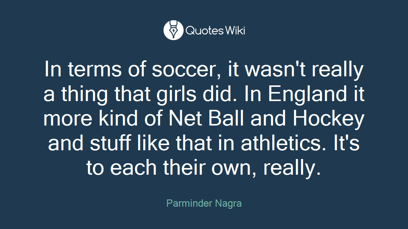 In terms of soccer, it wasn't really a thing that girls did. In England it more kind of Net Ball and Hockey and stuff like that in athletics. It's to each their own, really.