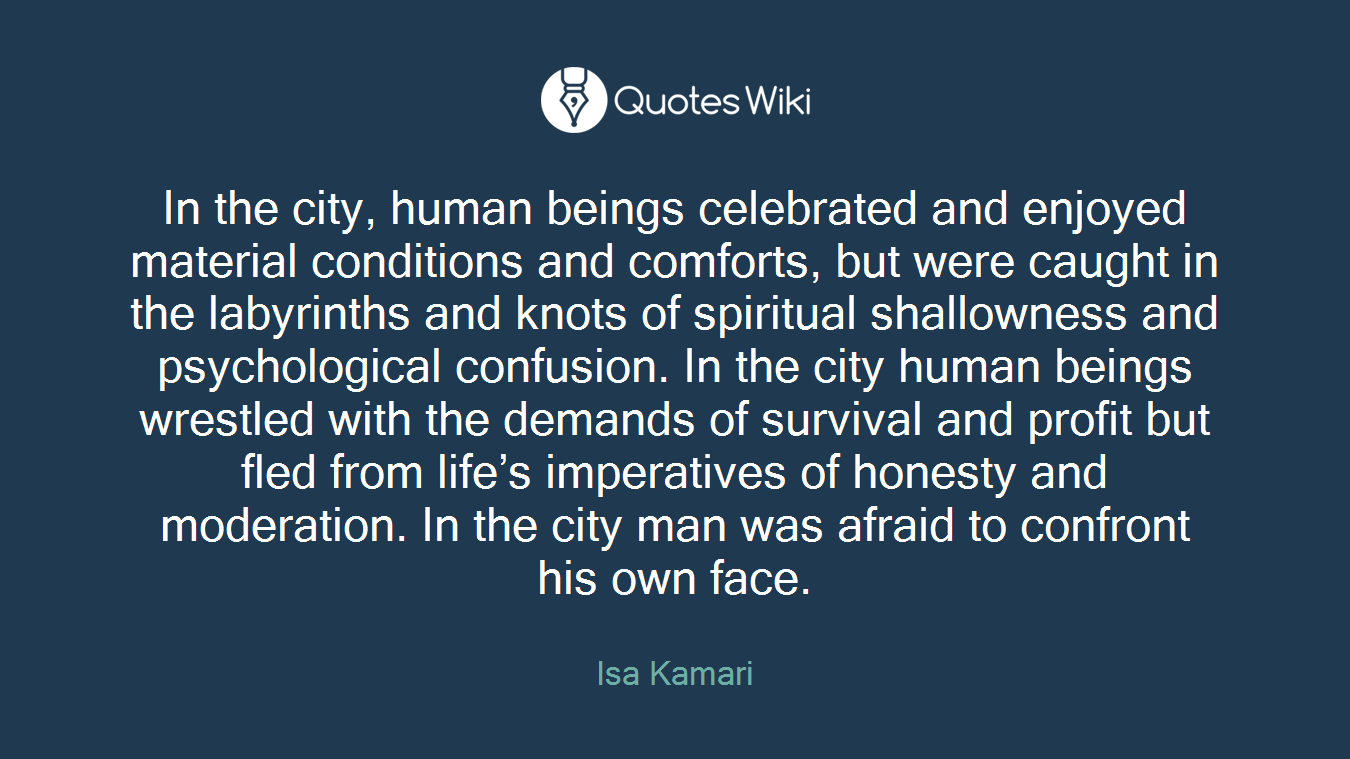 In the city, human beings celebrated and enjoyed material conditions and comforts, but were caught in the labyrinths and knots of spiritual shallowness and psychological confusion. In the city human beings wrestled with the demands of survival and profit but fled from life's imperatives of honesty and moderation. In the city man was afraid to confront his own face.