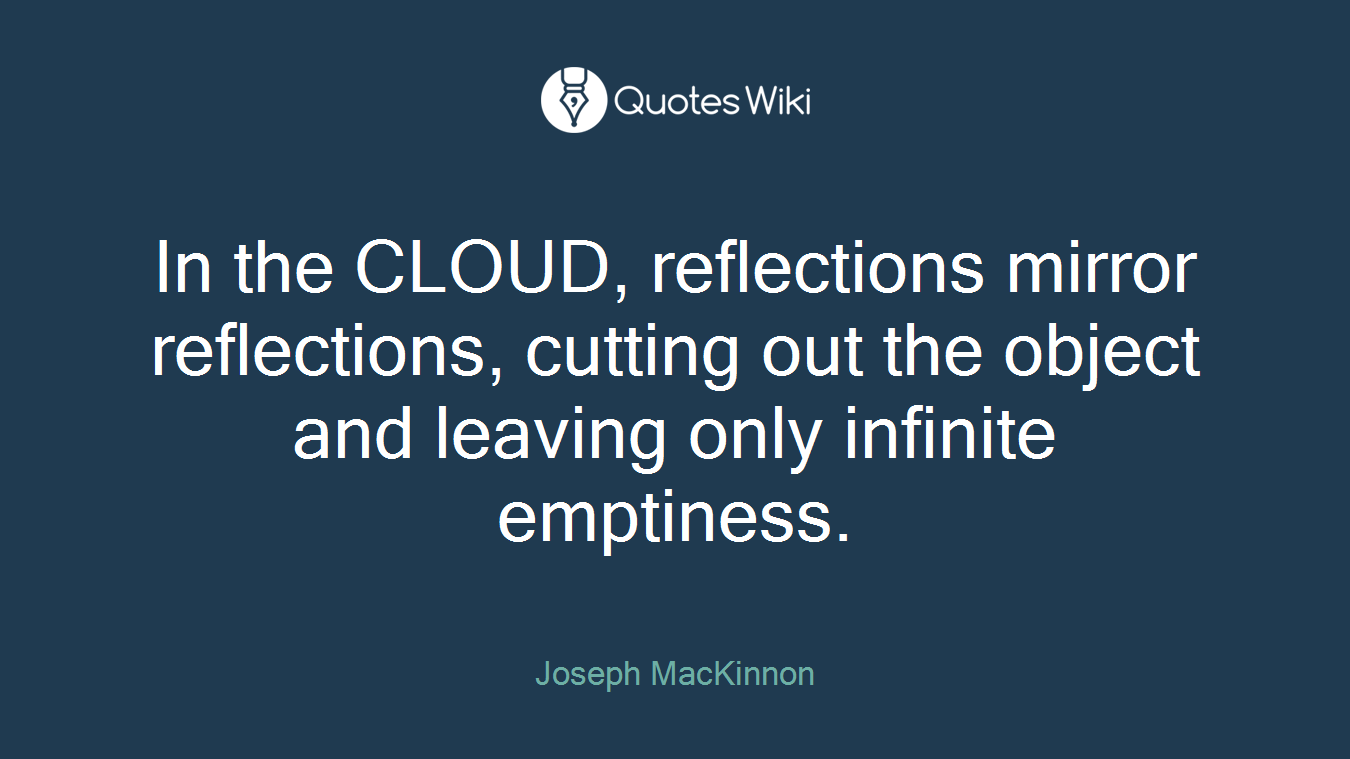 In the CLOUD, reflections mirror reflections, cutting out the object and leaving only infinite emptiness.