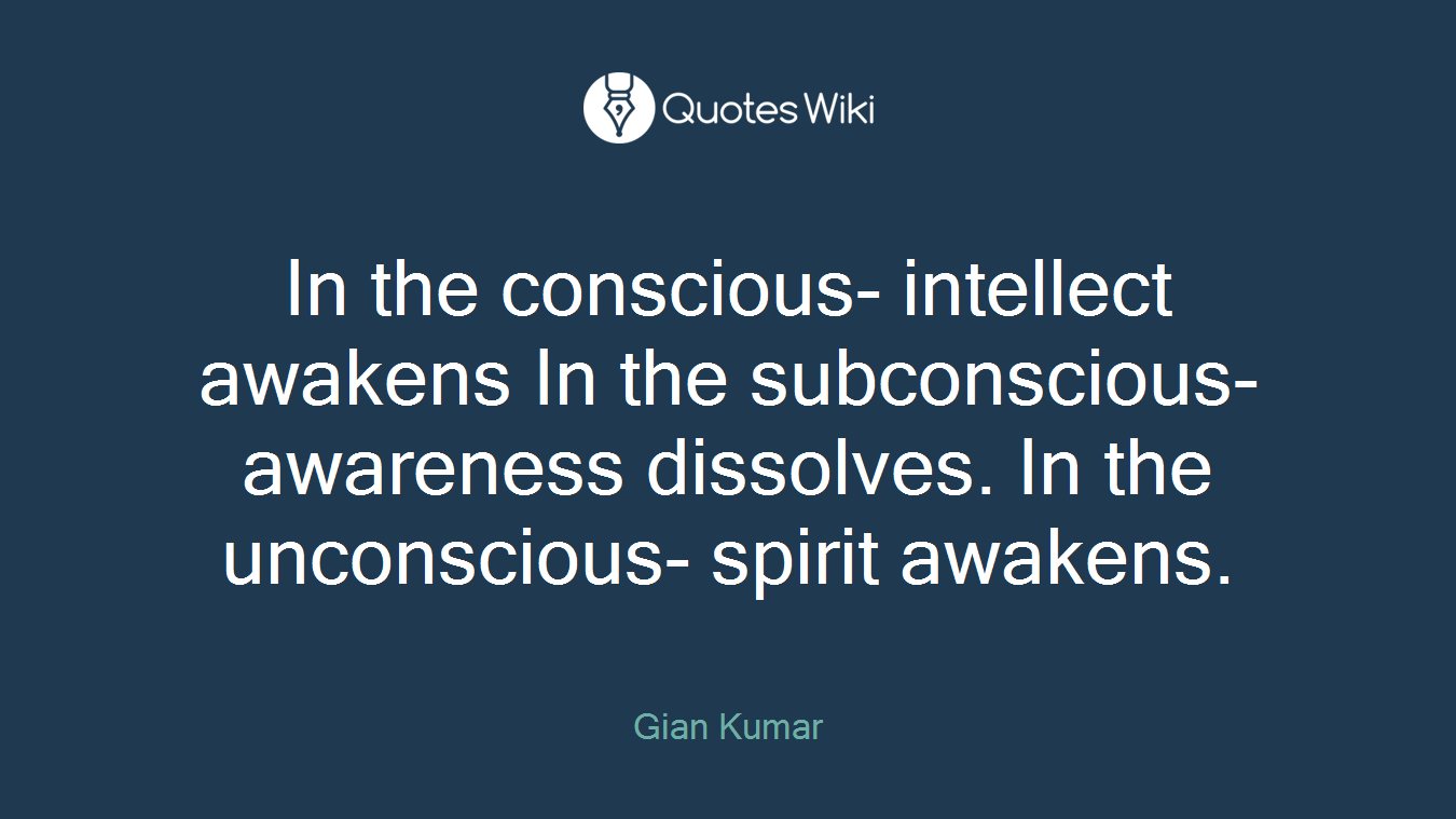 In the conscious- intellect awakens In the subconscious- awareness dissolves. In the unconscious- spirit awakens.