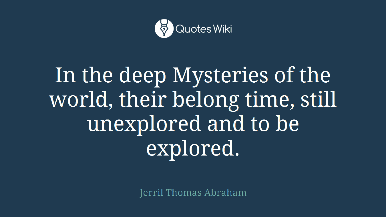 In the deep Mysteries of the world, their belong time, still unexplored and to be explored.