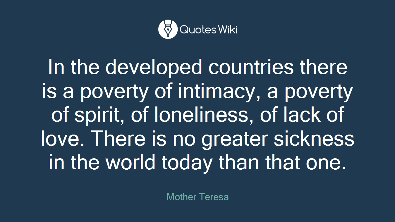 In the developed countries there is a poverty of intimacy, a poverty of spirit, of loneliness, of lack of love. There is no greater sickness in the world today than that one.