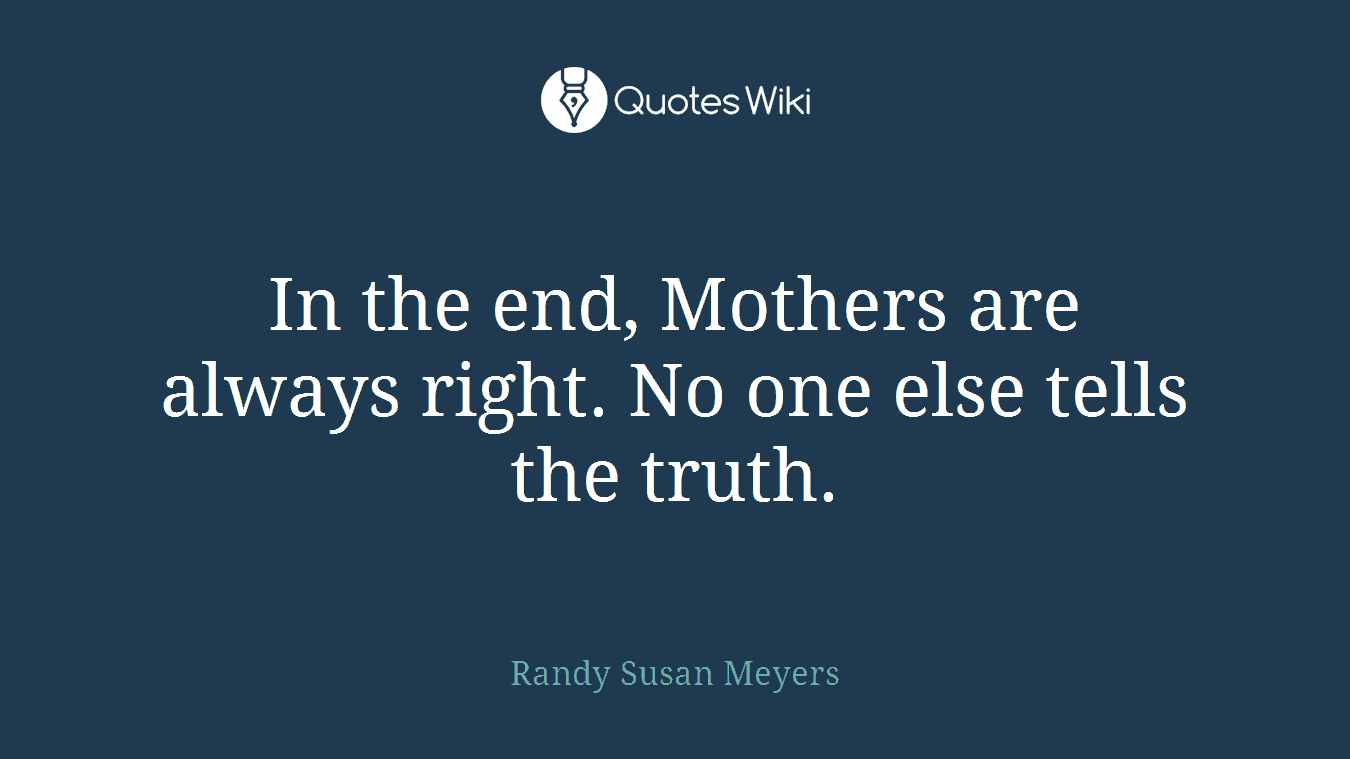 In the end, Mothers are always right. No one else tells the truth.