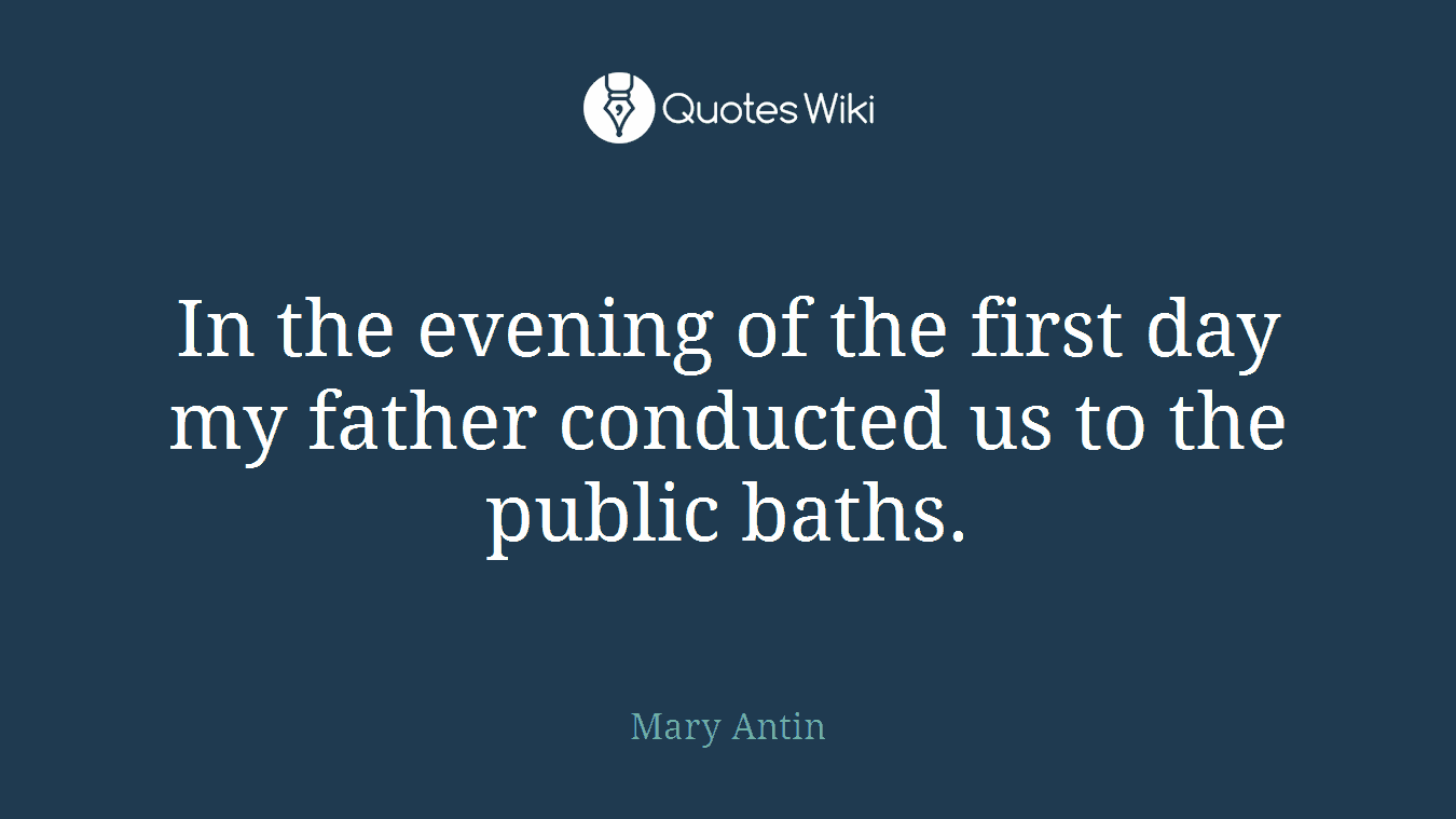 In the evening of the first day my father conducted us to the public baths.