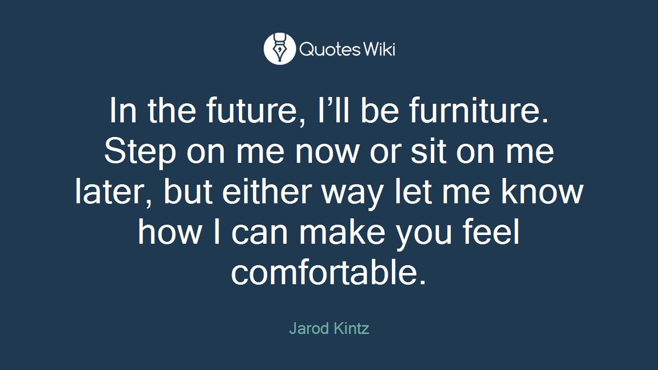 In the future, I'll be furniture. Step on me now or sit on me later, but either way let me know how I can make you feel comfortable.
