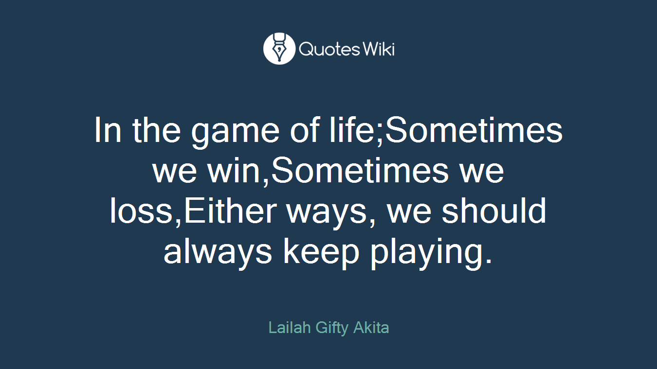 In the game of life;Sometimes we win,Sometimes we loss,Either ways, we should always keep playing.
