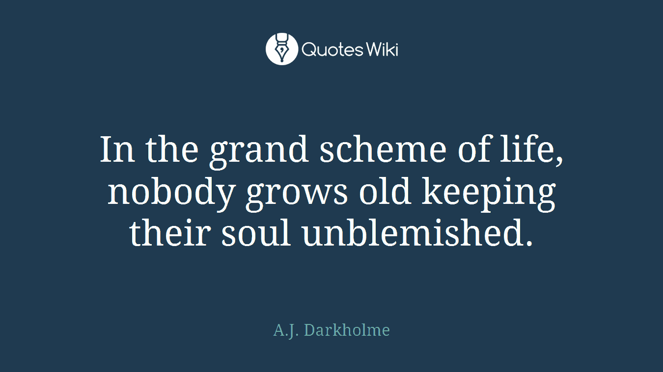In the grand scheme of life, nobody grows old keeping their soul unblemished.