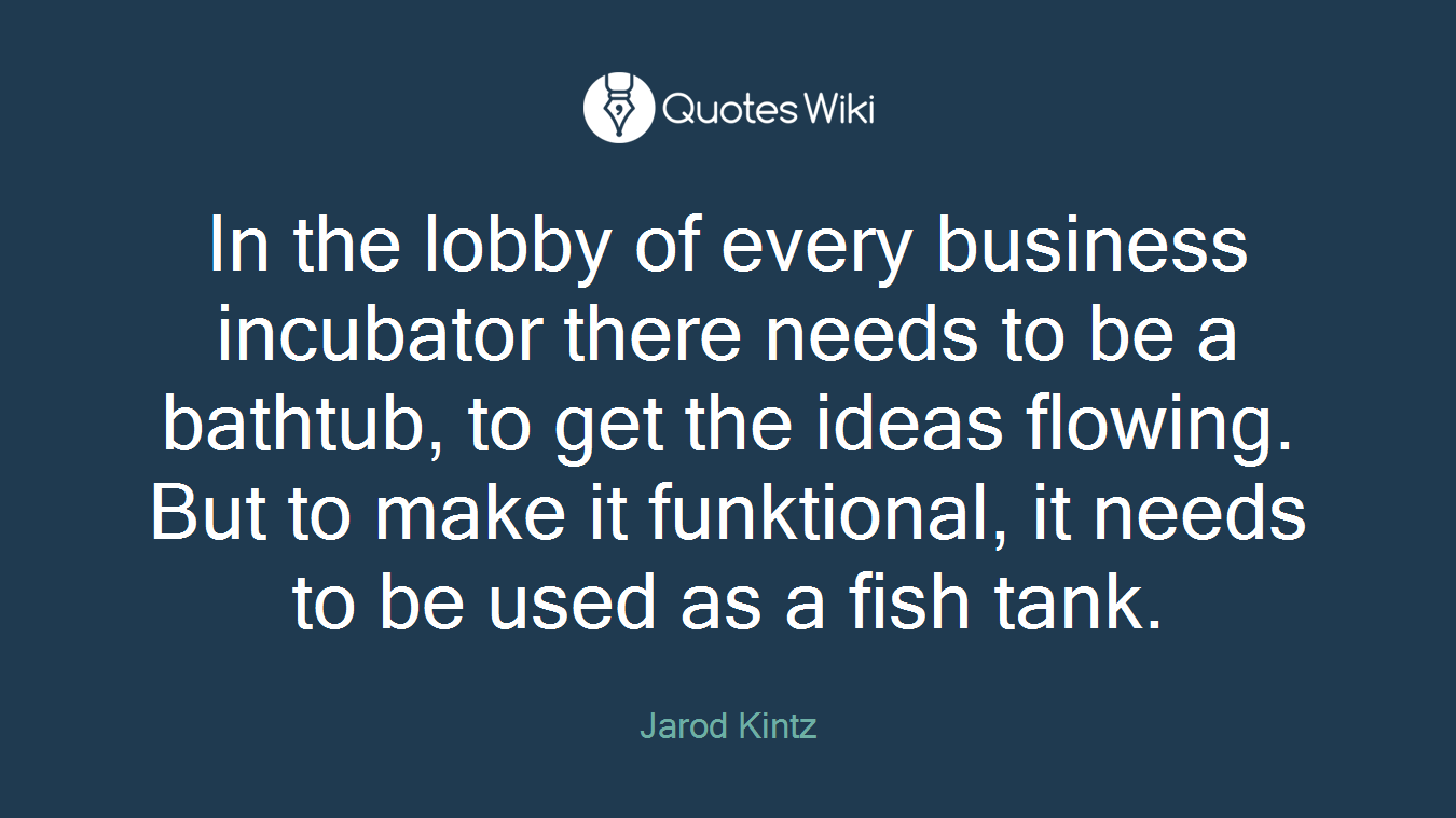 In the lobby of every business incubator there needs to be a bathtub, to get the ideas flowing. But to make it funktional, it needs to be used as a fish tank.