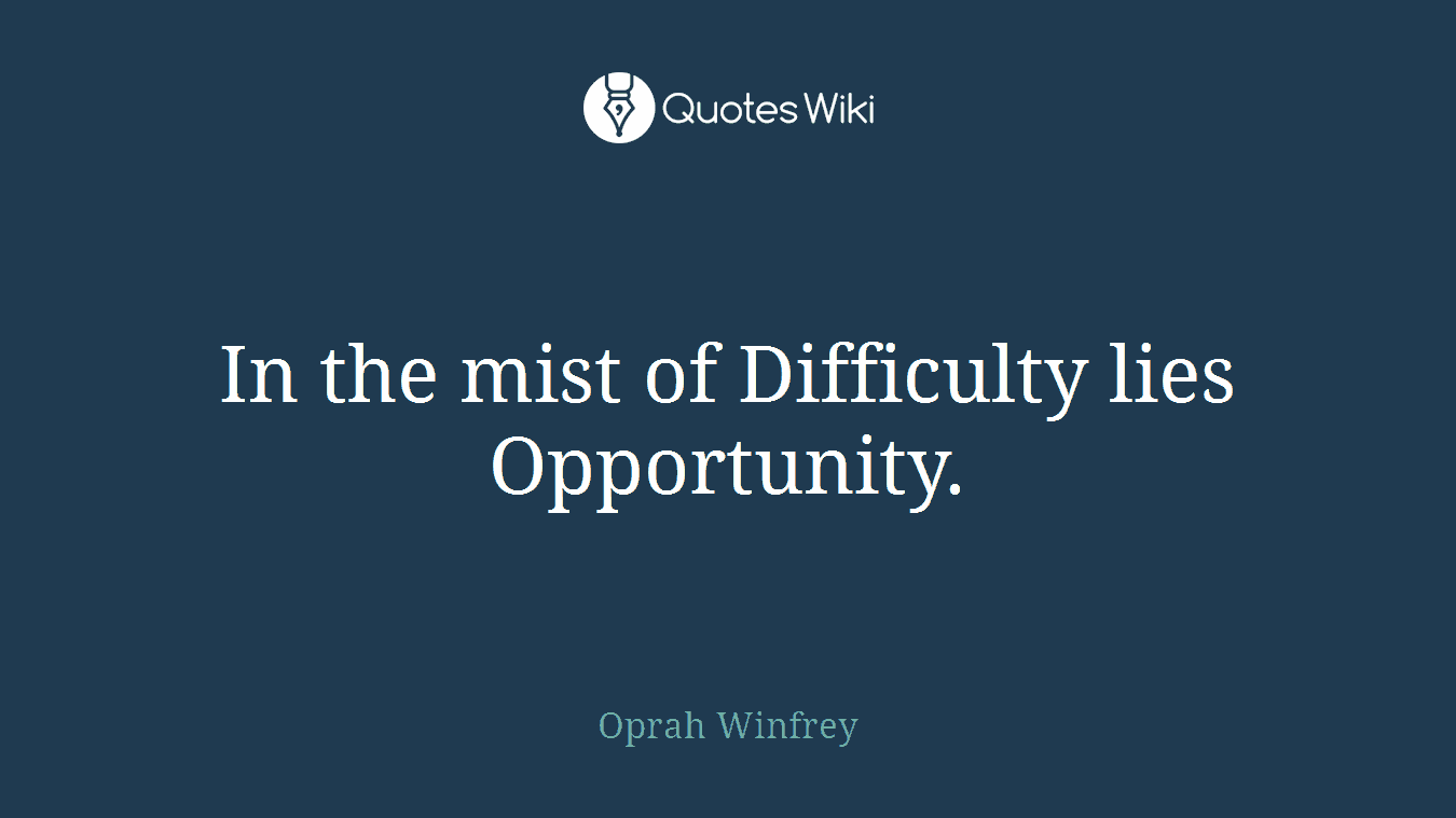 In the mist of Difficulty lies Opportunity.