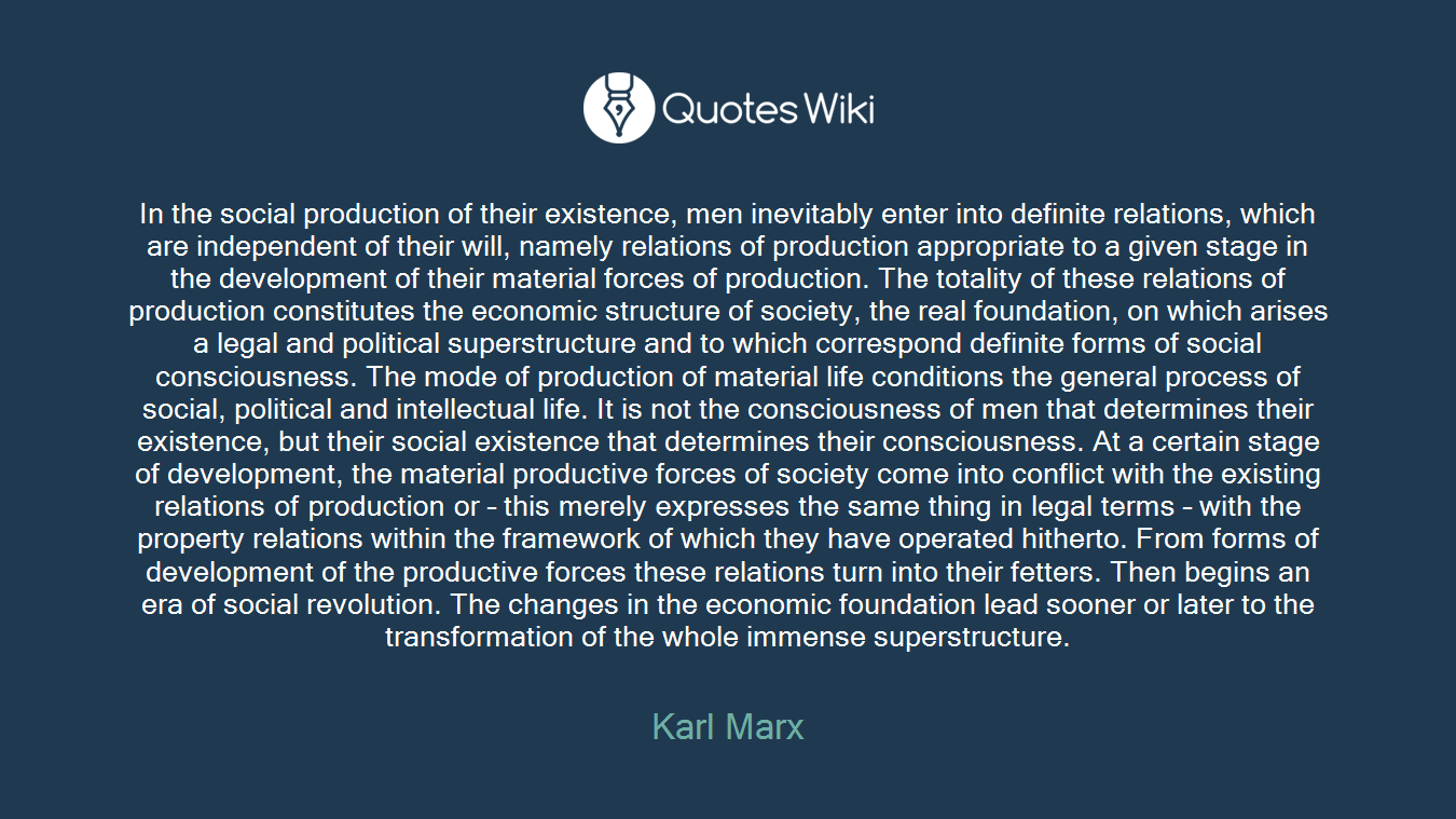 In the social production of their existence, men inevitably enter into definite relations, which are independent of their will, namely relations of production appropriate to a given stage in the development of their material forces of production. The totality of these relations of production constitutes the economic structure of society, the real foundation, on which arises a legal and political superstructure and to which correspond definite forms of social consciousness. The mode of production of material life conditions the general process of social, political and intellectual life. It is not the consciousness of men that determines their existence, but their social existence that determines their consciousness. At a certain stage of development, the material productive forces of society come into conflict with the existing relations of production or – this merely expresses the same thing in legal terms – with the property relations within the framework of which they have operated hitherto. From forms of development of the productive forces these relations turn into their fetters. Then begins an era of social revolution. The changes in the economic foundation lead sooner or later to the transformation of the whole immense superstructure.