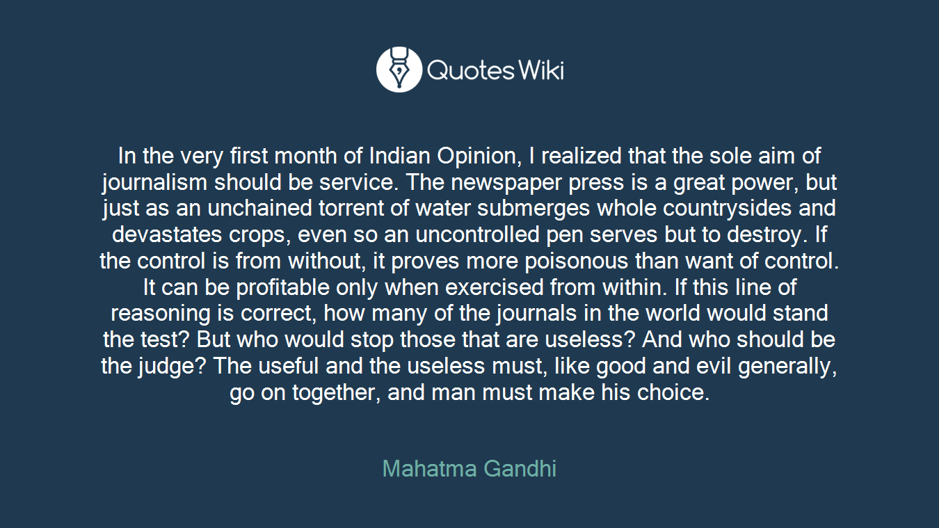 In the very first month of Indian Opinion, I realized that the sole aim of journalism should be service. The newspaper press is a great power, but just as an unchained torrent of water submerges whole countrysides and devastates crops, even so an uncontrolled pen serves but to destroy. If the control is from without, it proves more poisonous than want of control. It can be profitable only when exercised from within. If this line of reasoning is correct, how many of the journals in the world would stand the test? But who would stop those that are useless? And who should be the judge? The useful and the useless must, like good and evil generally, go on together, and man must make his choice.
