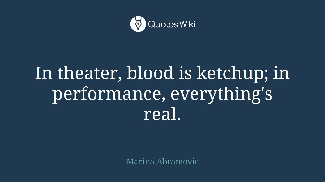 In theater, blood is ketchup; in performance, everything's real.
