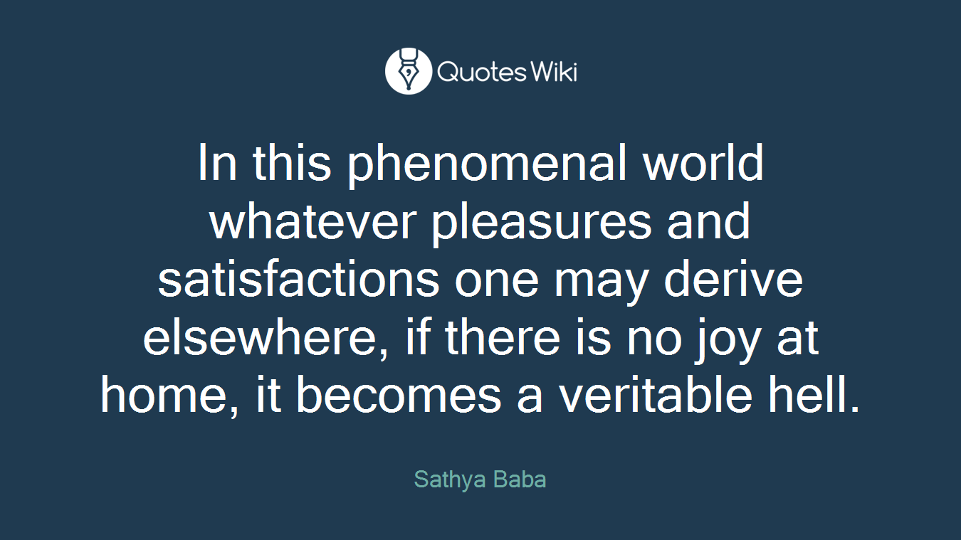 In this phenomenal world whatever pleasures and satisfactions one may derive elsewhere, if there is no joy at home, it becomes a veritable hell.