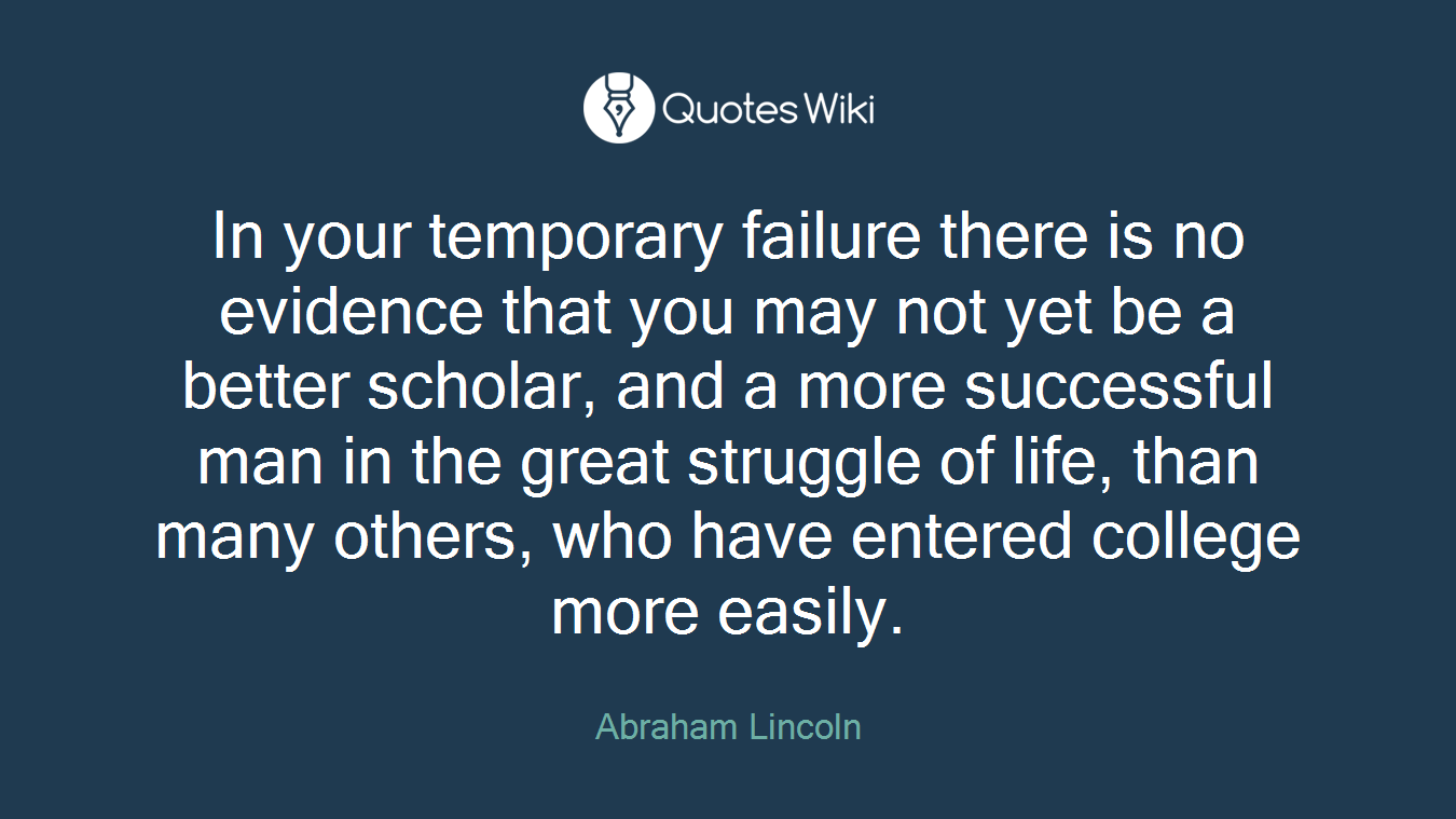 In your temporary failure there is no evidence that you may not yet be a better scholar, and a more successful man in the great struggle of life, than many others, who have entered college more easily.