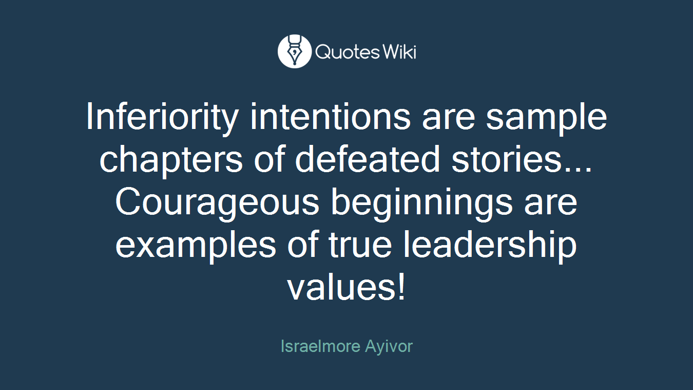 Inferiority intentions are sample chapters of defeated stories... Courageous beginnings are examples of true leadership values!