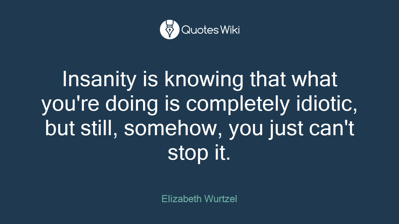 Insanity is knowing that what you're doing is completely idiotic, but still, somehow, you just can't stop it.