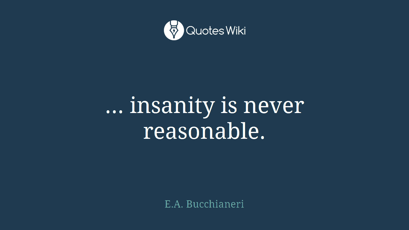 ... insanity is never reasonable.