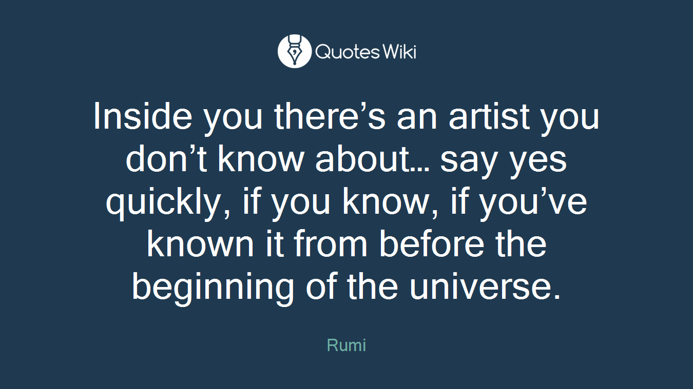 Inside you there's an artist you don't know about… say yes quickly, if you know, if you've known it from before the beginning of the universe.