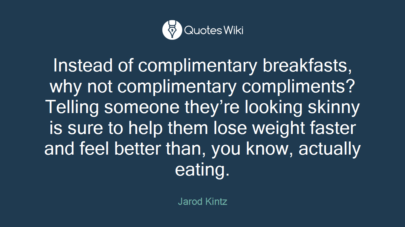Instead of complimentary breakfasts, why not complimentary compliments? Telling someone they're looking skinny is sure to help them lose weight faster and feel better than, you know, actually eating.