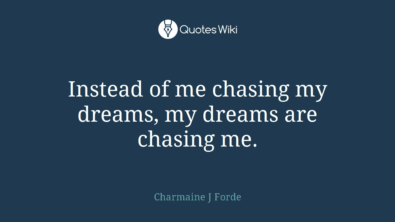 Instead of me chasing my dreams, my dreams are chasing me.