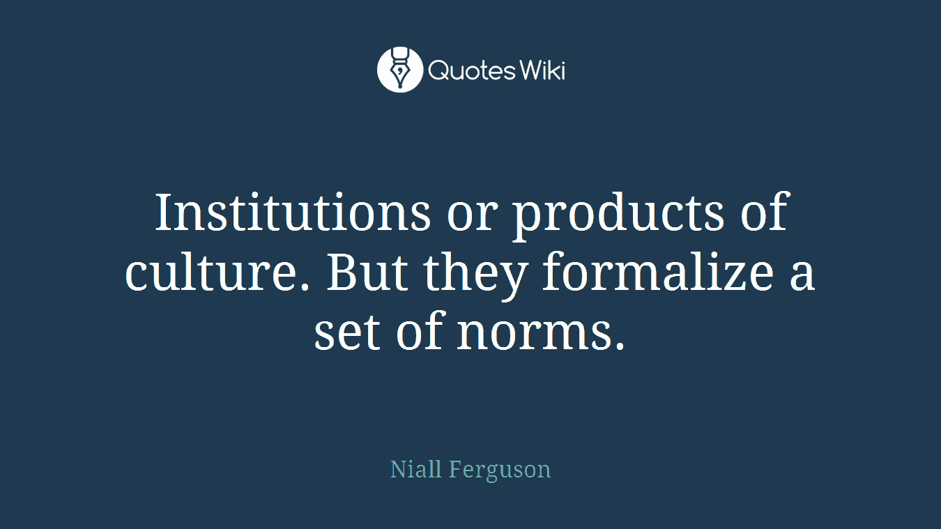 Institutions or products of culture. But they formalize a set of norms.