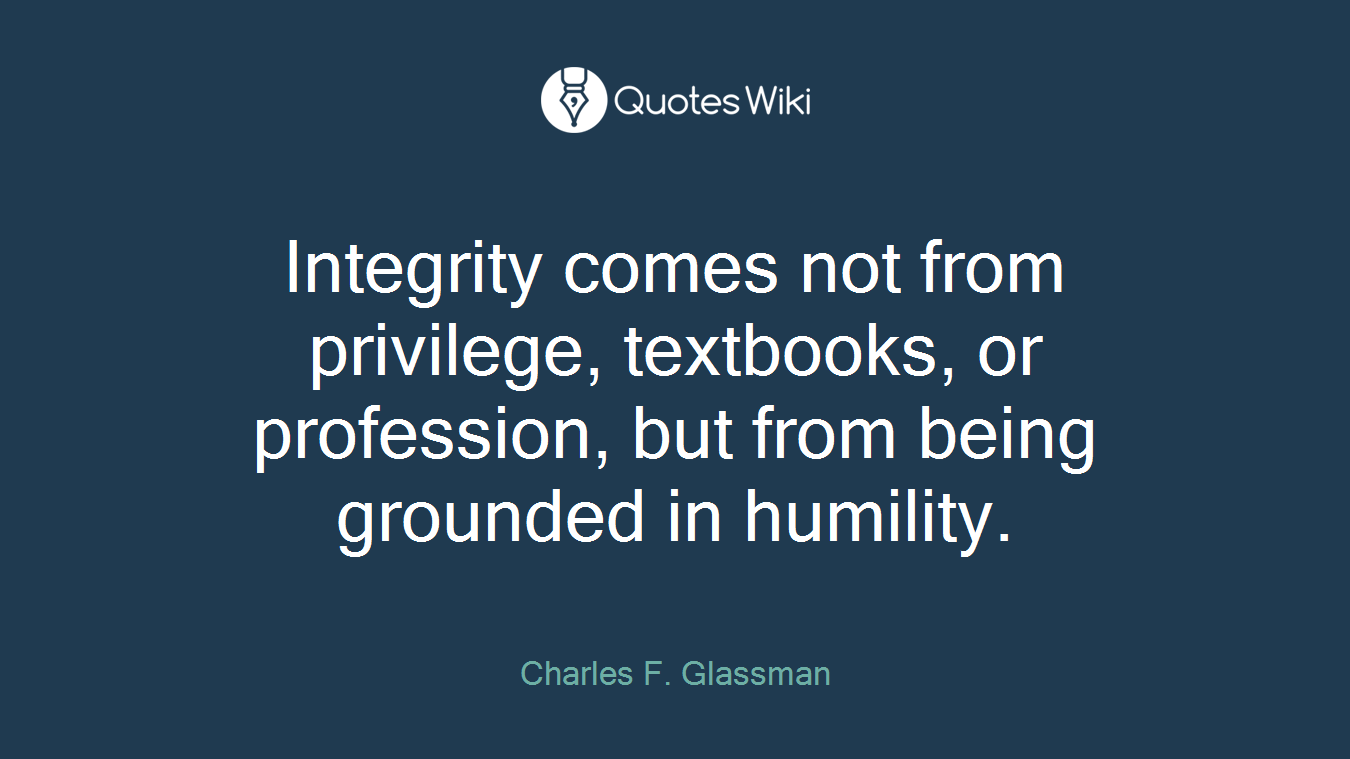 Integrity comes not from privilege, textbooks, or profession, but from being grounded in humility.