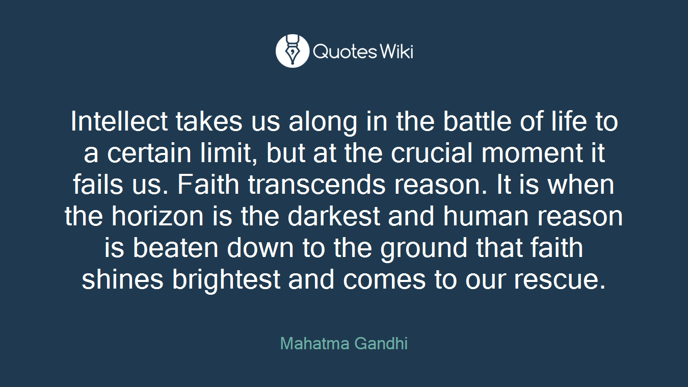 Intellect takes us along in the battle of life to a certain limit, but at the crucial moment it fails us. Faith transcends reason. It is when the horizon is the darkest and human reason is beaten down to the ground that faith shines brightest and comes to our rescue.