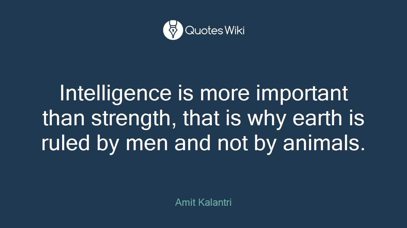 Intelligence is more important than strength, that is why earth is ruled by men and not by animals.