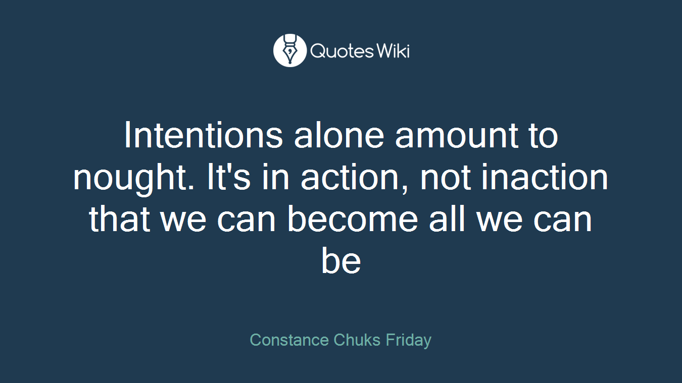 Intentions alone amount to nought. It's in action, not inaction that we can become all we can be