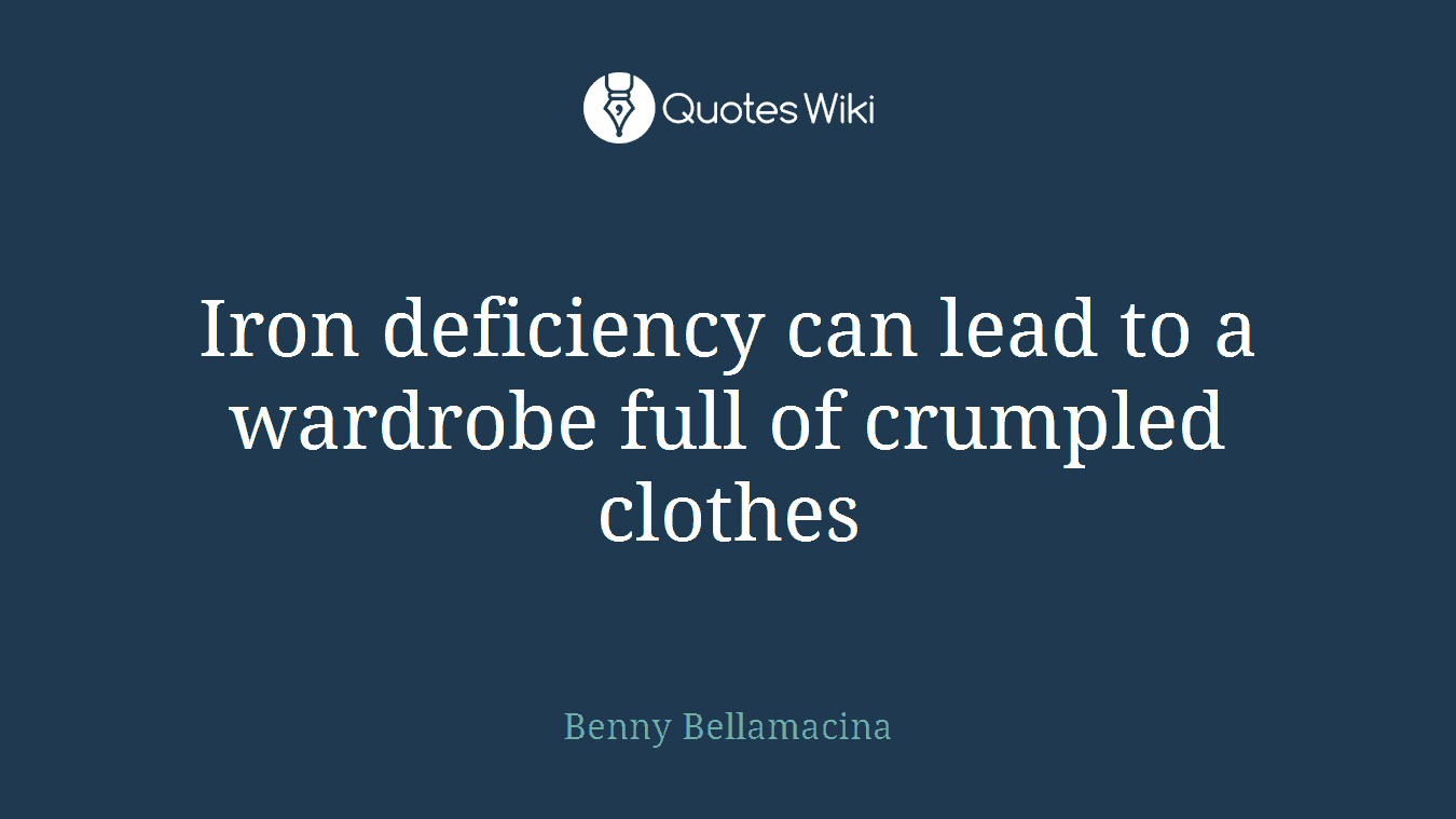Iron deficiency can lead to a wardrobe full of crumpled clothes