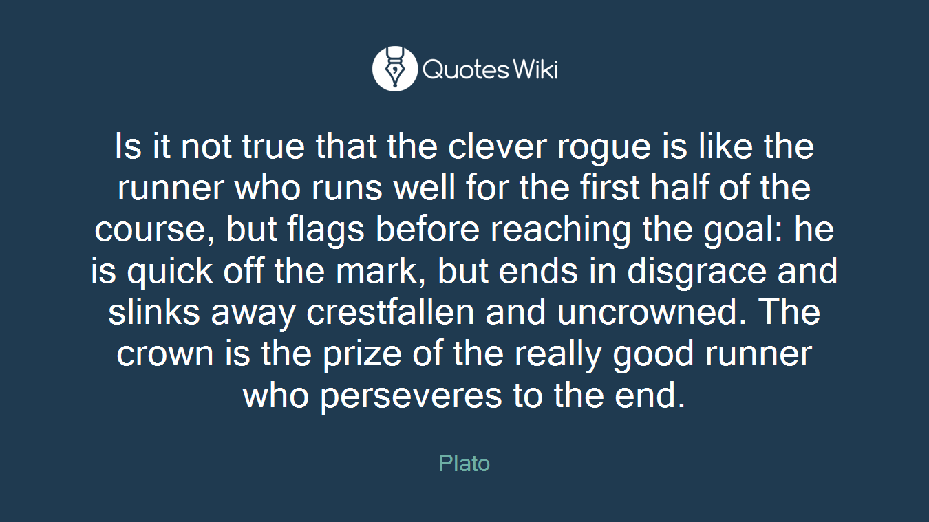 Is it not true that the clever rogue is like the runner who runs well for the first half of the course, but flags before reaching the goal: he is quick off the mark, but ends in disgrace and slinks away crestfallen and uncrowned. The crown is the prize of the really good runner who perseveres to the end.