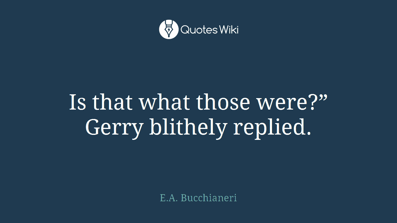 "Is that what those were?"" Gerry blithely replied."