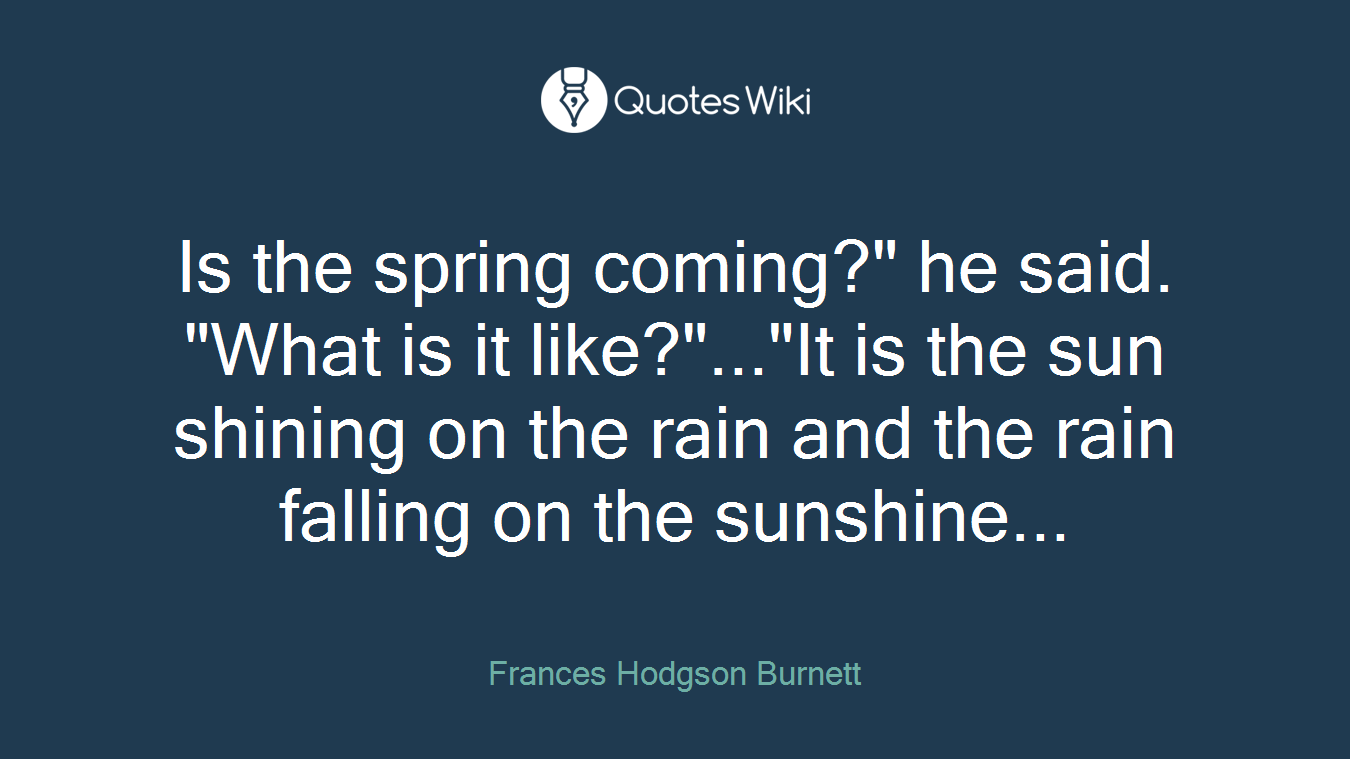 """Is the spring coming?"""" he said. """"What is it like?""""...""""It is the sun shining on the rain and the rain falling on the sunshine..."""