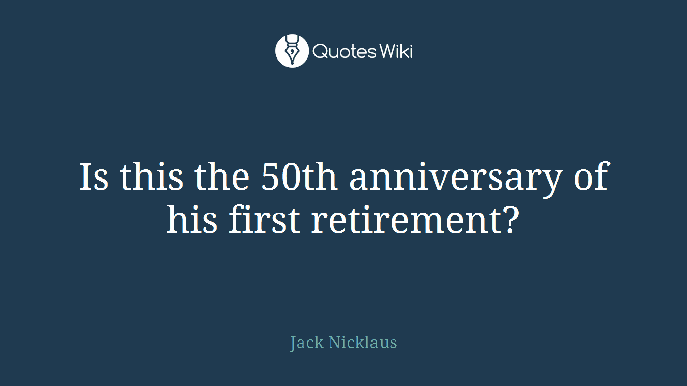 Is this the 50th anniversary of his first retirement?