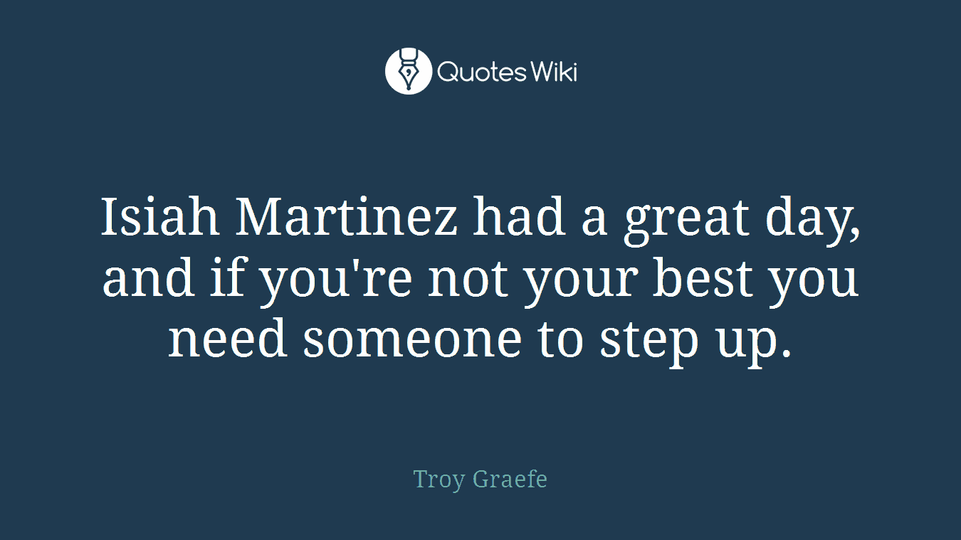 Isiah Martinez had a great day, and if you're not your best you need someone to step up.