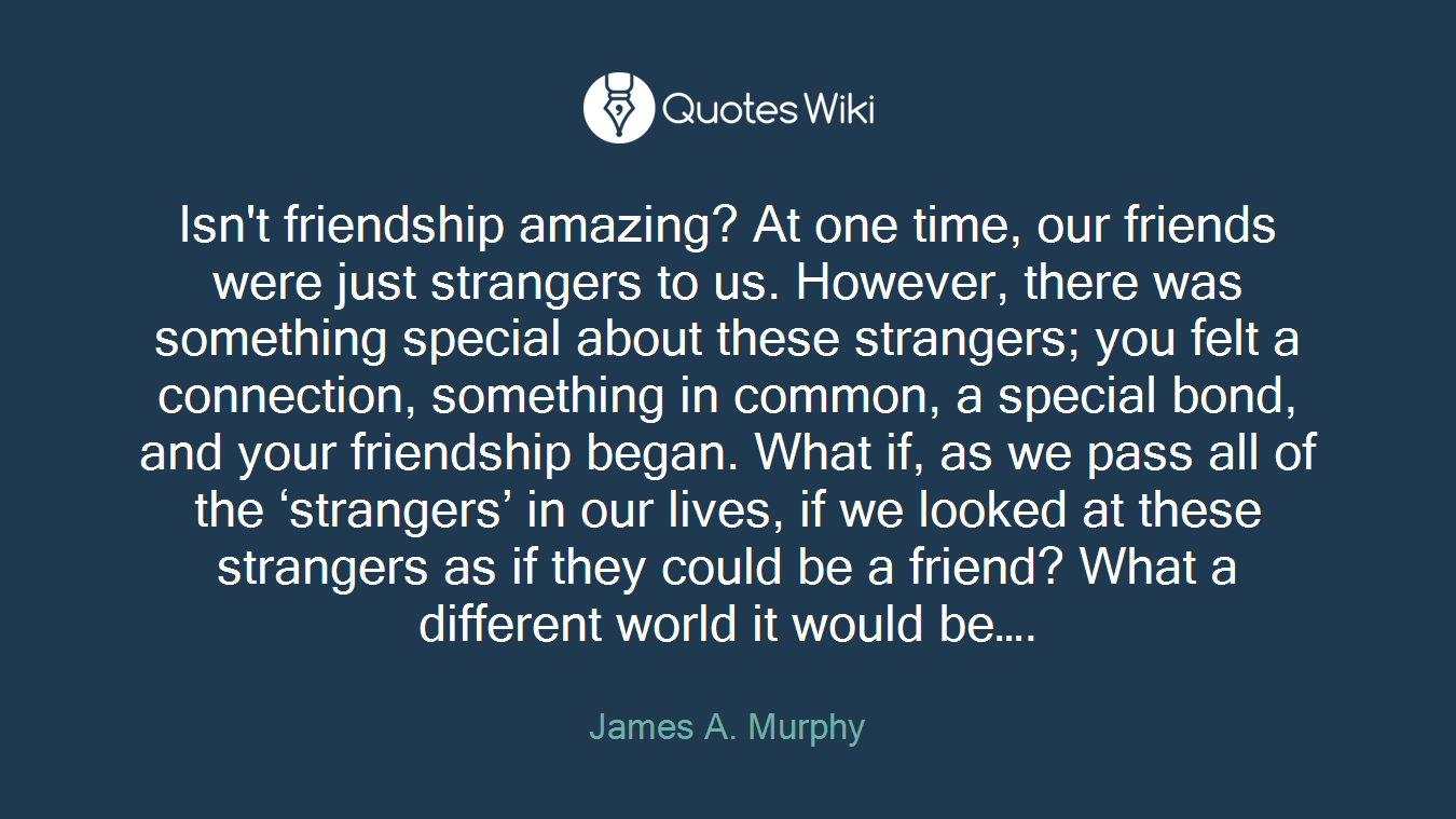 Isn't friendship amazing? At one time, our friends were just strangers to us. However, there was something special about these strangers; you felt a connection, something in common, a special bond, and your friendship began. What if, as we pass all of the 'strangers' in our lives, if we looked at these strangers as if they could be a friend? What a different world it would be….