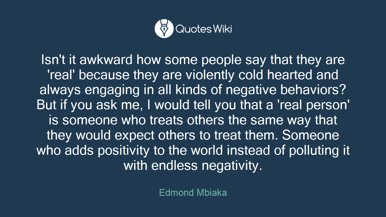 Isn't it awkward how some people say that they are 'real' because they are violently cold hearted and always engaging in all kinds of negative behaviors?But if you ask me, I would tell you that a 'real person' is someone who treats others the same way that they would expect others to treat them. Someone who adds positivity to the world instead of polluting it with endless negativity.