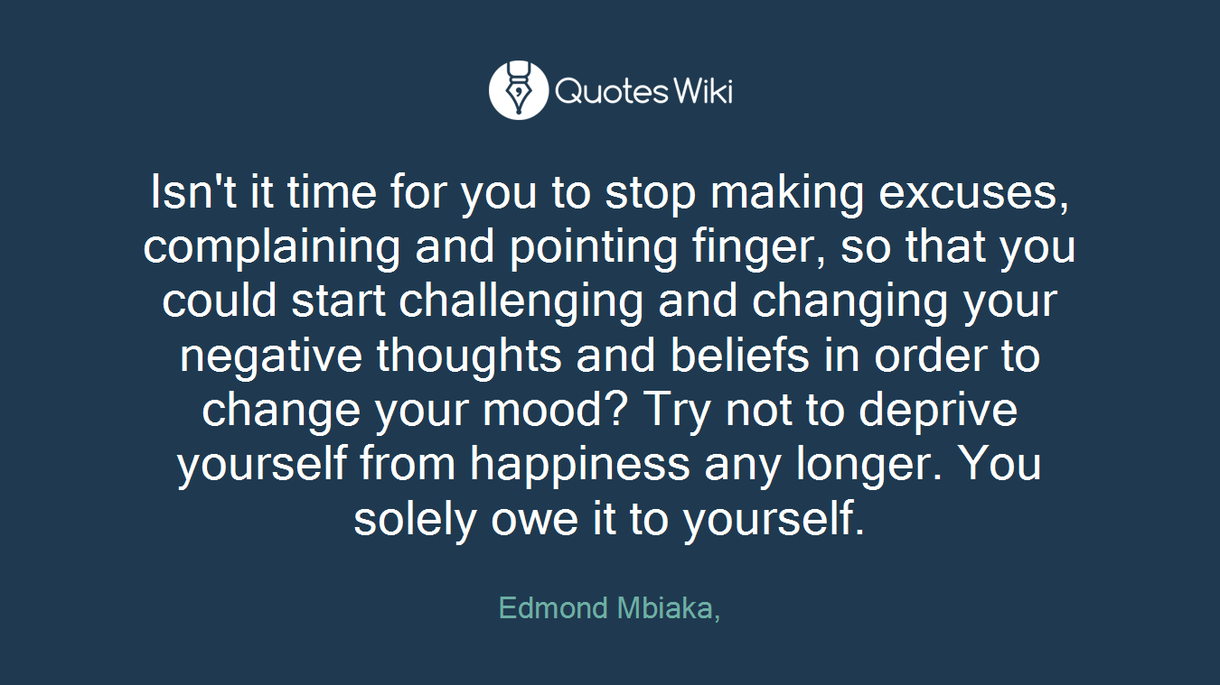 Isn't it time for you to stop making excuses, complaining and pointing finger, so that you could start challenging and changing your negative thoughts and beliefs in order to change your mood? Try not to deprive yourself from happiness any longer. You solely owe it to yourself.