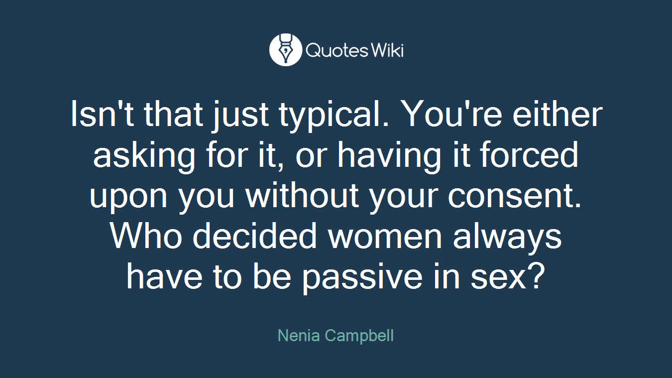 Isn't that just typical. You're either asking for it, or having it forced upon you without your consent. Who decided women always have to be passive in sex?