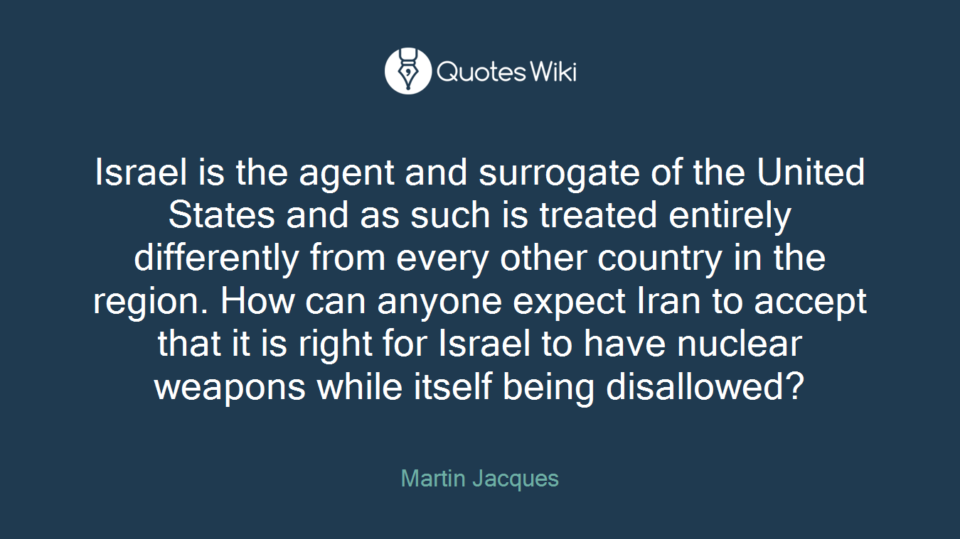Israel is the agent and surrogate of the United States and as such is treated entirely differently from every other country in the region. How can anyone expect Iran to accept that it is right for Israel to have nuclear weapons while itself being disallowed?