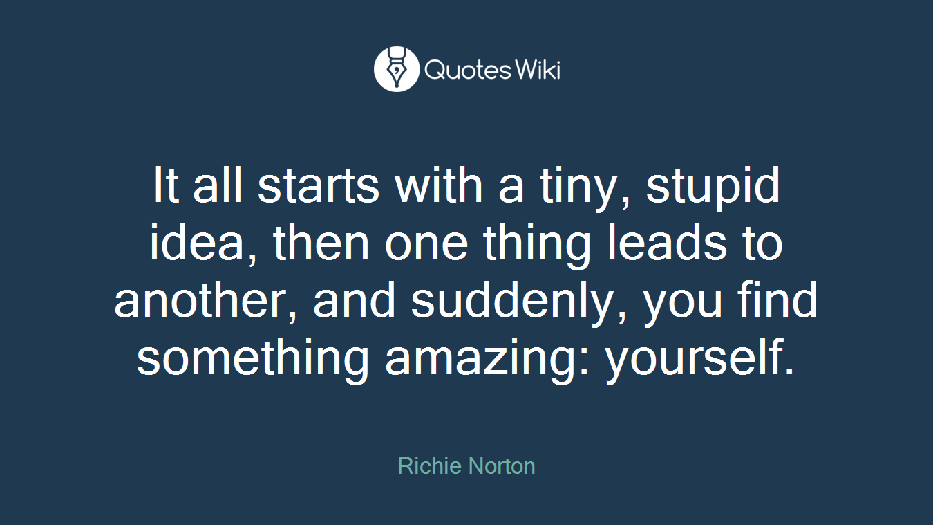 It all starts with a tiny, stupid idea, then one thing leads to another, and suddenly, you find something amazing: yourself.