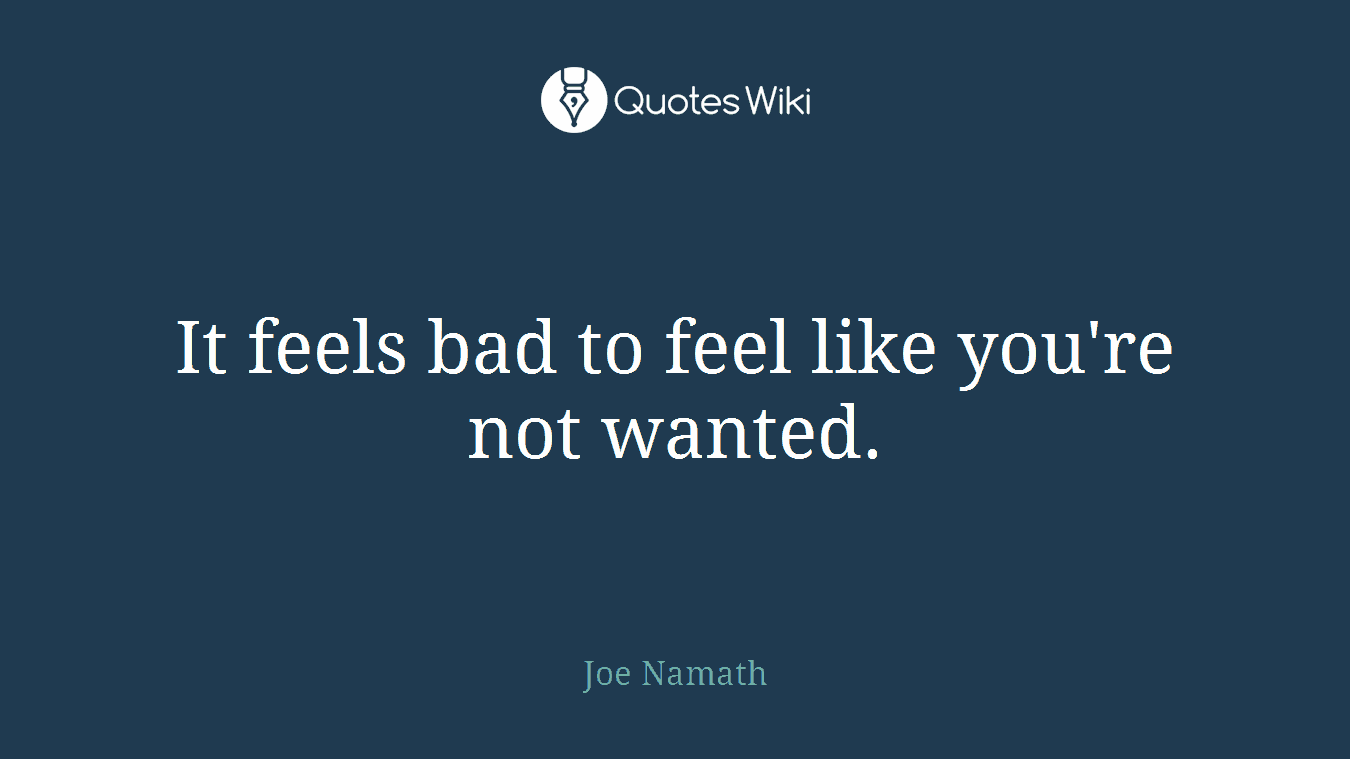 It feels bad to feel like you\'re not wanted.