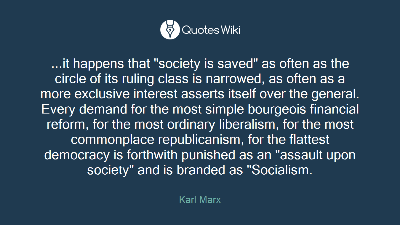 "...it happens that ""society is saved"" as often as the circle of its ruling class is narrowed, as often as a more exclusive interest asserts itself over the general. Every demand for the most simple bourgeois financial reform, for the most ordinary liberalism, for the most commonplace republicanism, for the flattest democracy is forthwith punished as an ""assault upon society"" and is branded as ""Socialism."