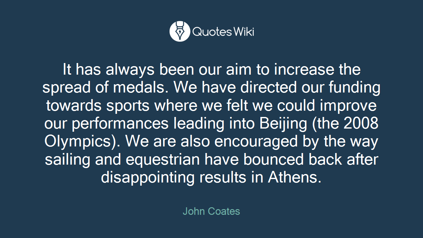 It has always been our aim to increase the spread of medals. We have directed our funding towards sports where we felt we could improve our performances leading into Beijing (the 2008 Olympics). We are also encouraged by the way sailing and equestrian have bounced back after disappointing results in Athens.