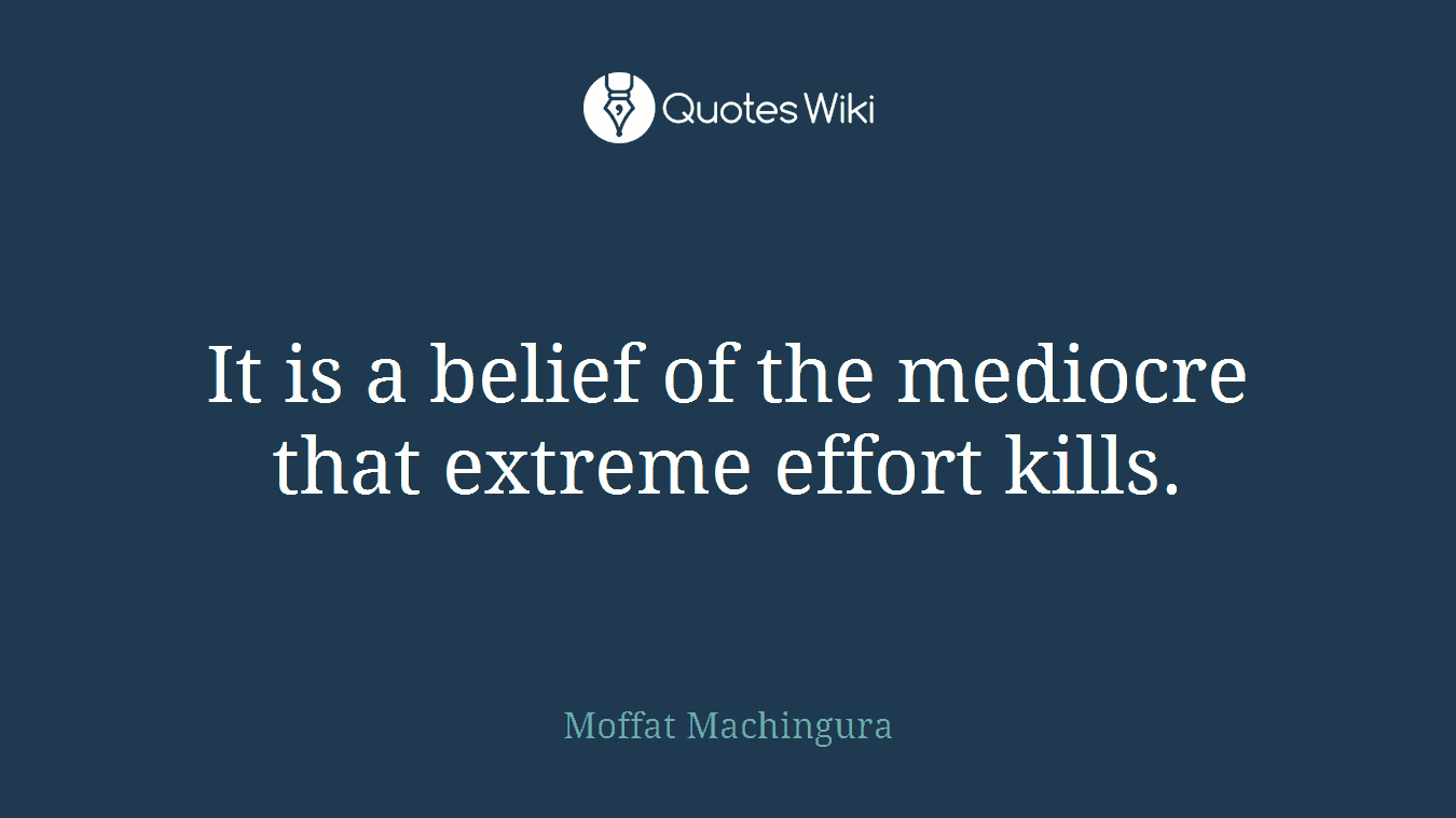 It is a belief of the mediocre that extreme effort kills.
