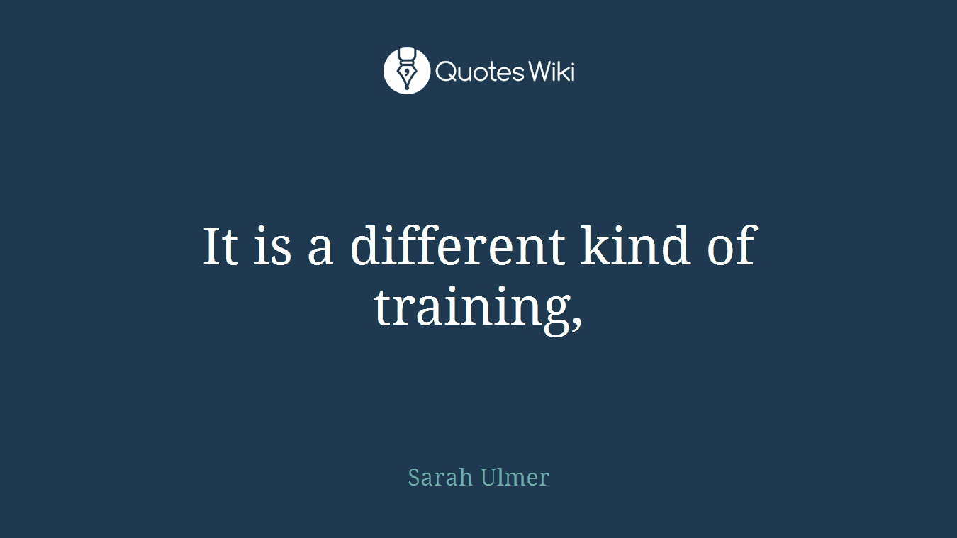 It is a different kind of training,