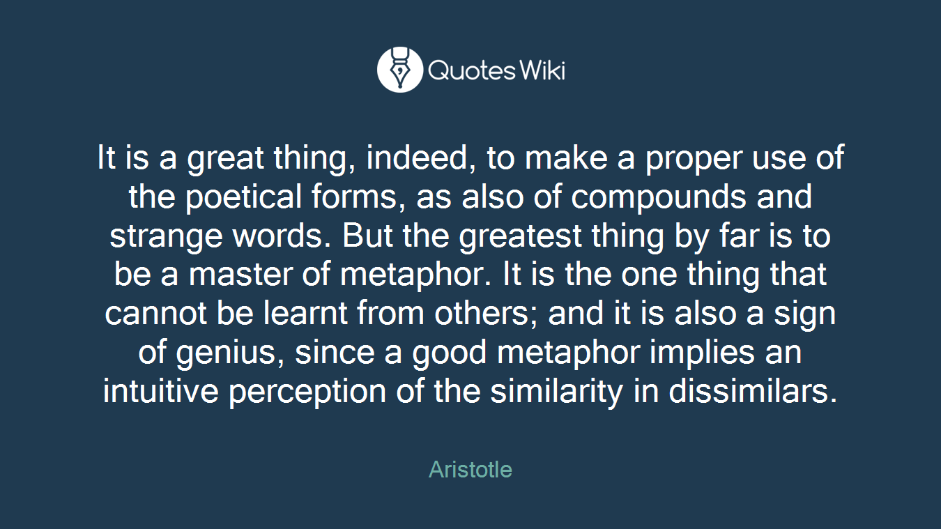 It is a great thing, indeed, to make a proper use of the poetical forms, as also of compounds and strange words. But the greatest thing by far is to be a master of metaphor. It is the one thing that cannot be learnt from others; and it is also a sign of genius, since a good metaphor implies an intuitive perception of the similarity in dissimilars.