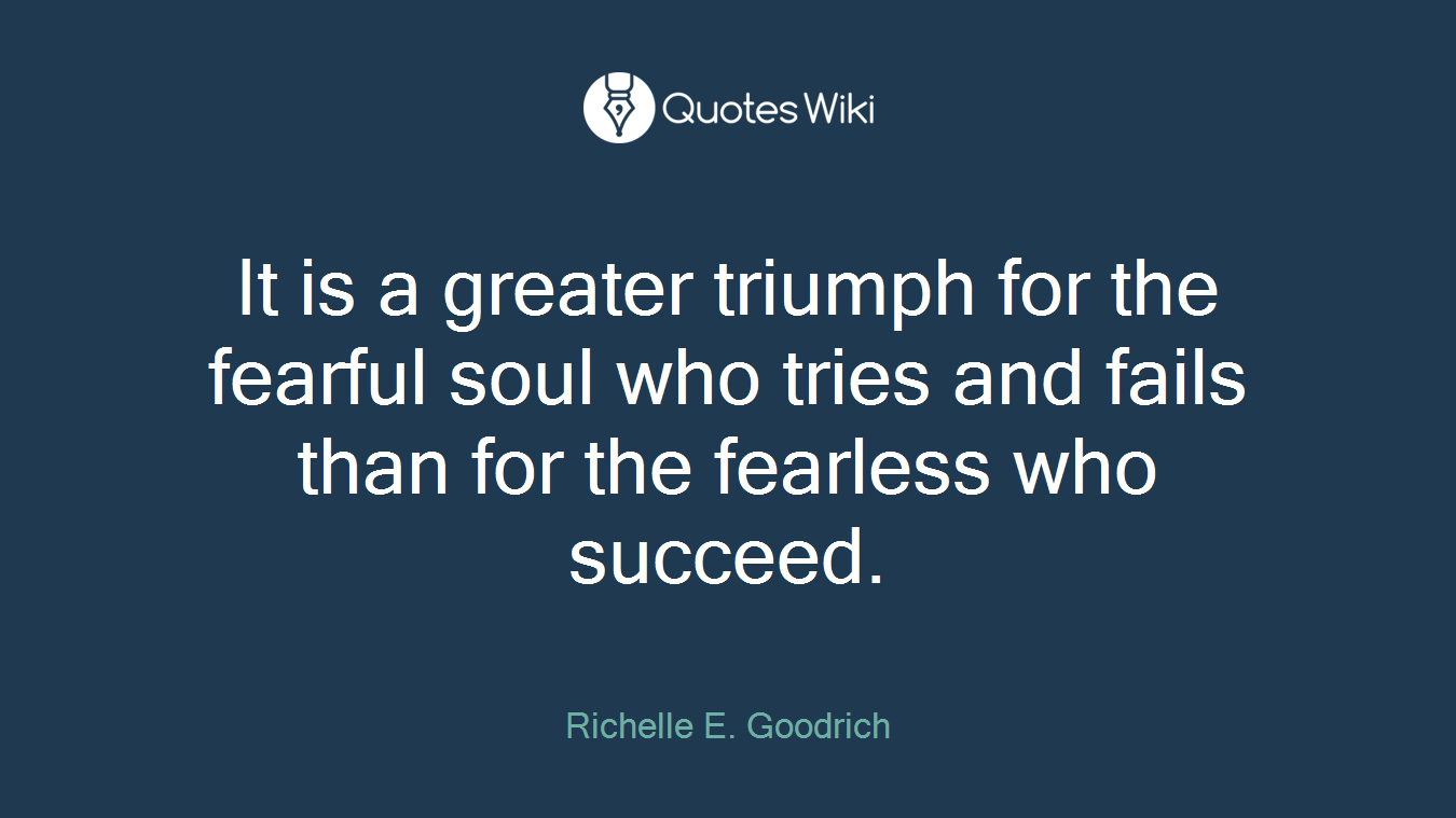 It is a greater triumph for the fearful soul who tries and fails than for the fearless who succeed.