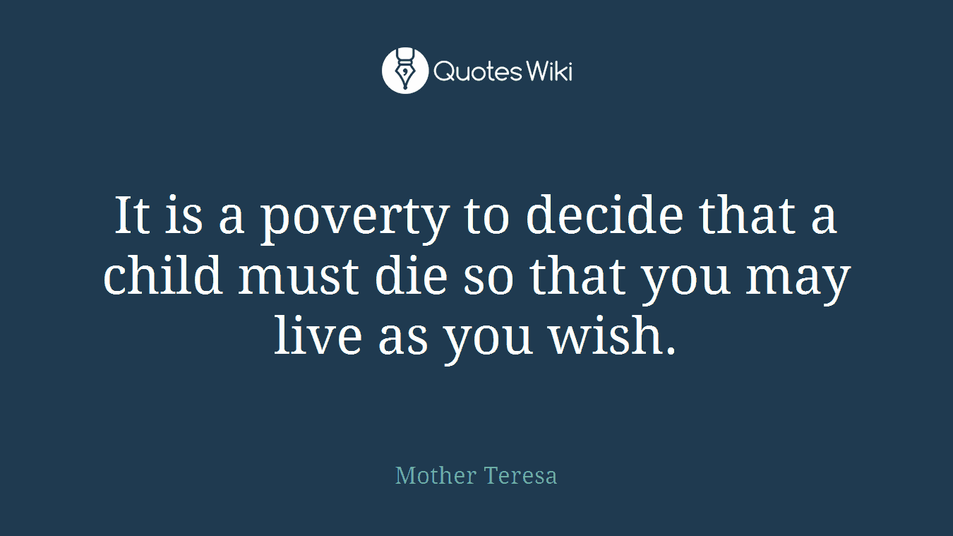 It is a poverty to decide that a child must die so that you may live as you wish.