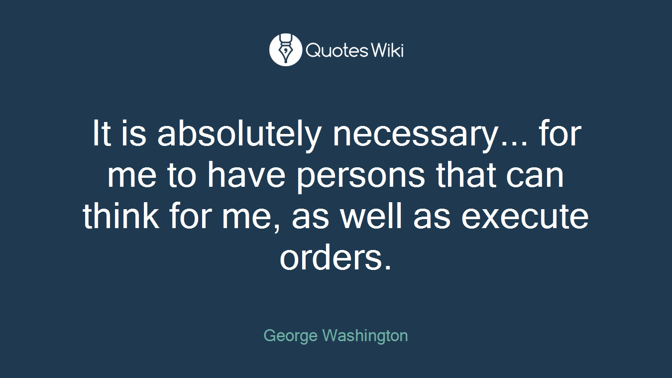 It is absolutely necessary... for me to have persons that can think for me, as well as execute orders.